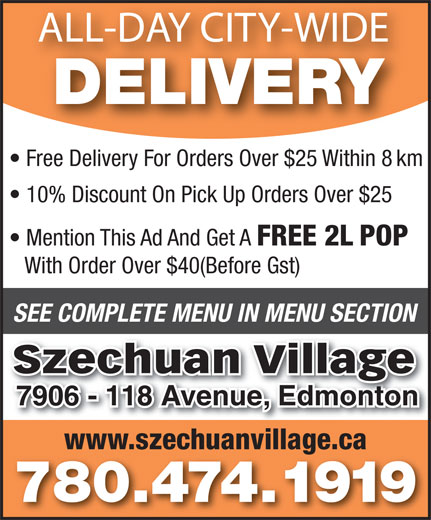 Szechuan Village (780-474-1919) - Annonce illustrée======= - ALL-DAY CITY-WIDE DELIVERY Free Delivery For Orders Over $25 Within 8 km 10% Discount On Pick Up Orders Over $25 Mention This Ad And Get A FREE 2L POP With Order Over $40(Before Gst) SEE COMPLETE MENU IN MENU SECTION Szechuan Village 7906 - 118 Avenue, Edmonton7906 - 118 Avenue, Edmonton www.szechuanvillage.ca 780.474.1919 ALL-DAY CITY-WIDE DELIVERY Free Delivery For Orders Over $25 Within 8 km 10% Discount On Pick Up Orders Over $25 FREE 2L POP With Order Over $40(Before Gst) SEE COMPLETE MENU IN MENU SECTION Szechuan Village 7906 - 118 Avenue, Edmonton7906 - 118 Avenue, Edmonton www.szechuanvillage.ca 780.474.1919 Mention This Ad And Get A