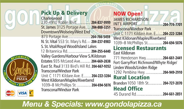 Gondola Pizza Restaurants (204-661-2851) - Annonce illustrée======= - NOW Open! Charleswood JAMES RICHARDSON 230-4910 Roblin Blvd............. 204-837-9999 INT'L AIRPORT........................ 204-774-7701 St. James 3125 Portage Ave..... 204-888-3251 Transcona/Windsor Park Downtown/Wolseley/West End Unit C 1171 Kildare Ave. E....... 204-222-3284 873 Portage Ave...................... 204-786-5459 West Kildonan/Maples/Riverbend ... N. St. Vital 553 St. Mary s Rd. 204-237-8983 1039-B McPhillips St.............. 204-694-5076 S. St. Vital/Royal Wood/Island Lakes Licensed Restaurants 12 Britannica Rd...................... 204-255-6440 Pick Up & Delivery East Kildonan Valley Gardens/Harbour View S./Kildonan 771 Henderson Hwy................ 204-661-2441 Estates 935 McLeod Ave.......... 204-669-2838 Fort Garry/Fort Richmond/Whyte Ridge/ East St. Paul 3133 Bird s Hill Rd. 204-667-9352 Linden Woods/Linden Ridge Transcona/Windsor Park 1292 Pembina Hwy................. 204-949-2910 Unit C 1171 Kildare Ave. E....... 204-222-3284 Rural Location West Kildonan/Maples/Riverbend 1050 18th St. 204-727-2070 ............. Brandon 1039-B McPhillips St.............. 204-694-5076 Head Office 204-661-2851 ......................... 45 Durand Rd Menu & Specials: www.gondolapizza.ca Transcona/Windsor Park