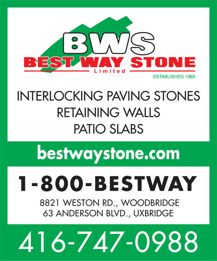 Best Way Stone Ltd (416-747-0988) - Display Ad - INTERLOCKING PAVING STONES RETAINING WALLS PATIO SLABS bestwaystone.com 1-800-BESTWAY 8821 WESTON RD., WOODBRIDGE 63 ANDERSON BLVD., UXBRIDGE 416-747-0988  INTERLOCKING PAVING STONES RETAINING WALLS PATIO SLABS bestwaystone.com 1-800-BESTWAY 8821 WESTON RD., WOODBRIDGE 63 ANDERSON BLVD., UXBRIDGE 416-747-0988  INTERLOCKING PAVING STONES RETAINING WALLS PATIO SLABS bestwaystone.com 1-800-BESTWAY 8821 WESTON RD., WOODBRIDGE 63 ANDERSON BLVD., UXBRIDGE 416-747-0988  INTERLOCKING PAVING STONES RETAINING WALLS PATIO SLABS bestwaystone.com 1-800-BESTWAY 8821 WESTON RD., WOODBRIDGE 63 ANDERSON BLVD., UXBRIDGE 416-747-0988