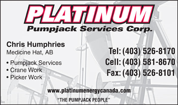 Platinum Pumpjack Services Corp (403-526-8170) - Display Ad - Pumpjack Services Corp. Chris Humphries Tel:(403) 526-8170 Medicine Hat, AB Pumpjack Services Cell:(403) 581-8670 Crane Work Fax:(403) 526-8101 Picker Work www.platinumenergycanada.com THE PUMPJACK PEOPLE