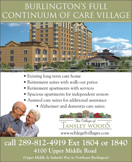 Tansley Woods Village Of (289-208-4710) - Display Ad - Burlington s FULL CONTINuuM OF CARE VILLAGE Existing long term care home Retirement suites with walk-out patios Retirement apartments with services Spacious apartments for independent seniors Assisted care suites for additional assistance Alzheimer and dementia care suites www.schlegelvillages.com call 289-812-4919 Ext 1804 or 1840 4100 Upper Middle Road (Upper Middle & Itabashi Way in Northeast Burlington) Burlington s FULL CONTINuuM OF CARE VILLAGE Existing long term care home Retirement suites with walk-out patios Retirement apartments with services Spacious apartments for independent seniors Assisted care suites for additional assistance Alzheimer and dementia care suites www.schlegelvillages.com call 289-812-4919 Ext 1804 or 1840 4100 Upper Middle Road (Upper Middle & Itabashi Way in Northeast Burlington)