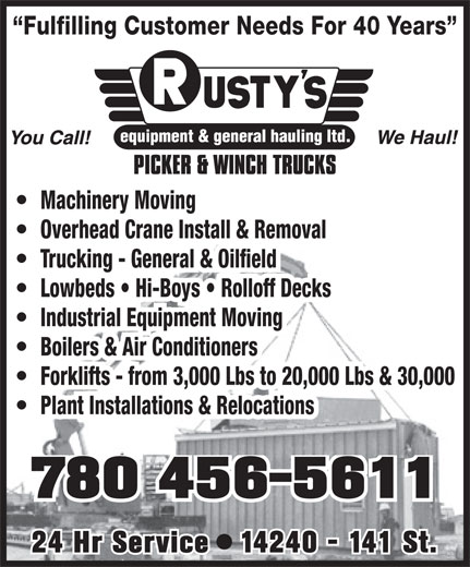 Rusty's Equipment & General Hauling Ltd (780-456-5611) - Display Ad - Plant Installations & Relocations 780 456-5611 24 Hr Service   14240 - 141 St. Fulfilling Customer Needs For 40 Years Machinery Moving Overhead Crane Install & Removal Trucking - General & Oilfield Lowbeds   Hi-Boys   Rolloff Decks Industrial Equipment Moving Boilers & Air Conditioners Forklifts - from 3,000 Lbs to 20,000 Lbs & 30,000
