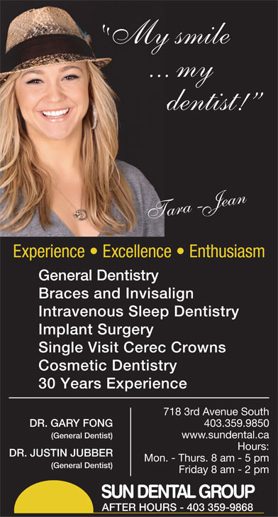 Sun Dental Group (403-327-3410) - Display Ad - Implant Surgery Braces and Invisalign Intravenous Sleep Dentistry General Dentistry Tara-Jean Experience   Excellence   Enthusiasm Cosmetic Dentistry 30 Years Experience 7183rdAvenueSouth DR.GARYFONG www.sundental.ca Hours: DR.JUSTINJUBBER Mon.-Thurs.8am-5pm (GeneralDentist) Friday8am-2pm SUN DENTAL GROUP AFTER HOURS - 403 359-9868 403.359.9850 (GeneralDentist) Single Visit Cerec Crowns My smile ... my dentist!