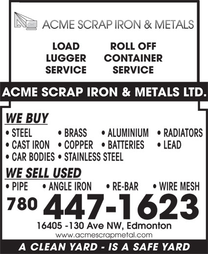 Acme Scrap Iron & Metals Ltd (780-447-1623) - Display Ad - LOAD ROLL OFF LUGGER CONTAINER SERVICE ACME SCRAP IRON & METALS LTD. WE BUY STEEL BRASS LOAD ROLL OFF LUGGER CONTAINER SERVICE ACME SCRAP IRON & METALS LTD. WE BUY STEEL BRASS ALUMINIUM  RADIATORS CAST IRON  COPPER  BATTERIES LEAD CAR BODIES  STAINLESS STEEL WE SELL USED PIPE        ANGLE IRON        RE-BAR        WIRE MESH 780 447-1623 16405 -130 Ave NW, Edmonton www.acmescrapmetal.com A CLEAN YARD - IS A SAFE YARD ALUMINIUM  RADIATORS CAST IRON  COPPER  BATTERIES LEAD CAR BODIES  STAINLESS STEEL WE SELL USED PIPE        ANGLE IRON        RE-BAR        WIRE MESH 780 447-1623 16405 -130 Ave NW, Edmonton www.acmescrapmetal.com A CLEAN YARD - IS A SAFE YARD