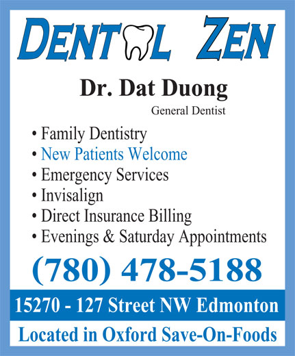 Dental Zen (780-478-5188) - Display Ad - Dr. Dat Duong General Dentist Family Dentistry New Patients Welcome Emergency Services Invisalign Direct Insurance Billing Evenings & Saturday Appointments ( ) 780 478-5188 15270 - 127 Street NW Edmonton Located in Oxford Save-On-Foods  Dr. Dat Duong General Dentist Family Dentistry New Patients Welcome Emergency Services Invisalign Direct Insurance Billing Evenings & Saturday Appointments ( ) 780 478-5188 15270 - 127 Street NW Edmonton Located in Oxford Save-On-Foods