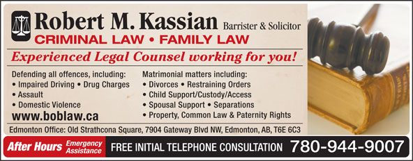 Kassian Robert M (780-944-9007) - Annonce illustrée======= - Robert M.Kassian Barrister & Solicitor CRIMINAL LAW   FAMILY LAW Experienced Legal Counsel working for you! Defending all offences, including: Matrimonial matters including: Impaired Driving   Drug Charges Divorces   Restraining Orders Assault Child Support/Custody/Access Domestic Violence Spousal Support   Separations Property, Common Law & Paternity Rights www.boblaw.ca Edmonton Office: Old Strathcona Square, 7904 Gateway Blvd NW, Edmonton, AB, T6E 6C3 Emergency After Hours FREE INITIAL TELEPHONE CONSULTATION 780-944-9007 Assistance Robert M.Kassian Barrister & Solicitor CRIMINAL LAW   FAMILY LAW Experienced Legal Counsel working for you! Defending all offences, including: Matrimonial matters including: Impaired Driving   Drug Charges Divorces   Restraining Orders Edmonton Office: Old Strathcona Square, 7904 Gateway Blvd NW, Edmonton, AB, T6E 6C3 Emergency After Hours FREE INITIAL TELEPHONE CONSULTATION 780-944-9007 Assistance Assault Child Support/Custody/Access Domestic Violence Spousal Support   Separations Property, Common Law & Paternity Rights www.boblaw.ca