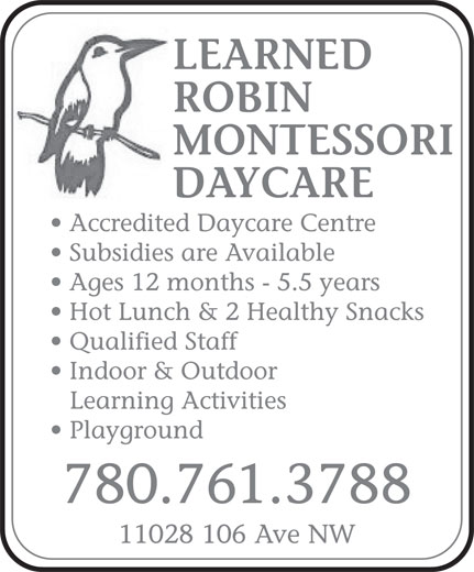 Learned Robin Montessori Daycare (780-761-3788) - Annonce illustrée======= - LEARNED ROBIN MONTESSORI DAYCARE Accredited Daycare Centre Subsidies are Available Ages 12 months - 5.5 years Hot Lunch & 2 Healthy Snacks Qualified Staff Indoor & Outdoor Learning Activities Playground 780.761.3788 11028 106 Ave NW LEARNED ROBIN MONTESSORI DAYCARE Accredited Daycare Centre Subsidies are Available Ages 12 months - 5.5 years Hot Lunch & 2 Healthy Snacks Qualified Staff Indoor & Outdoor Learning Activities Playground 780.761.3788 11028 106 Ave NW