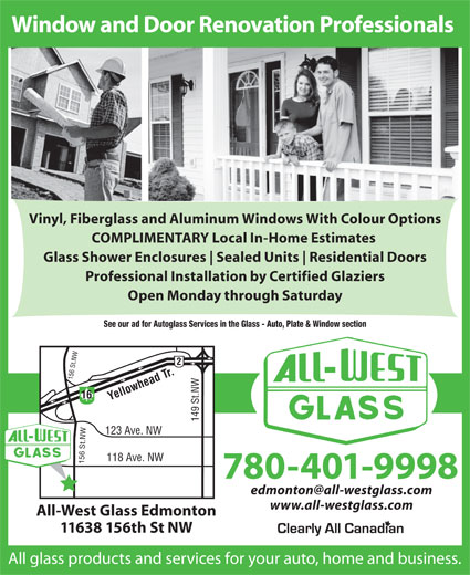 All-West Glass Edmonton Ltd (780-451-6108) - Annonce illustrée======= - Vinyl, Fiberglass and Aluminum Windows With Colour Options Window and Door Renovation Professionals COMPLIMENTARY Local In-Home Estimates Glass Shower Enclosures Sealed Units Residential Doors Professional Installation by Certified Glaziers Open Monday through Saturday See our ad for Autoglass Services in the Glass - Auto, Plate & Window section 16 Yellowhead Tr. 149 St.NW156 St.NW156 St.NW 123 Ave. NW 118 Ave. NW 780-401-9998 www.all-westglass.com All-West Glass Edmonton 11638 156th St NW All glass products and services for your auto, home and business. Window and Door Renovation Professionals Vinyl, Fiberglass and Aluminum Windows With Colour Options COMPLIMENTARY Local In-Home Estimates Glass Shower Enclosures Sealed Units Residential Doors Professional Installation by Certified Glaziers Open Monday through Saturday See our ad for Autoglass Services in the Glass - Auto, Plate & Window section 16 Yellowhead Tr. 149 St.NW156 St.NW156 St.NW 123 Ave. NW 118 Ave. NW 780-401-9998 www.all-westglass.com All-West Glass Edmonton 11638 156th St NW All glass products and services for your auto, home and business.