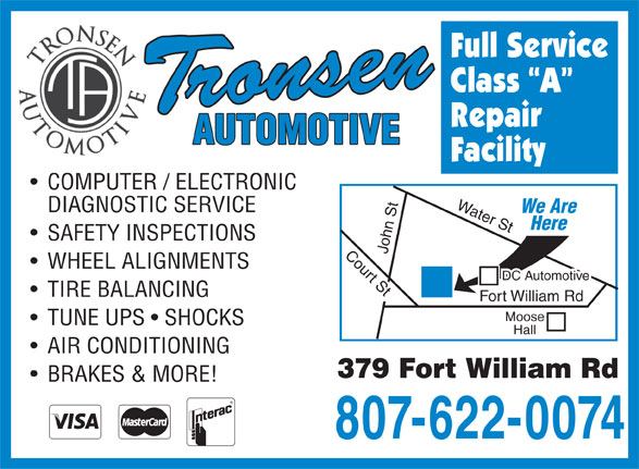 Tronsen Automotive (807-622-0074) - Annonce illustrée======= - Full Service Class  A Repair Facility COMPUTER / ELECTRONIC Water St John St Court St Fort William Rd Moose DIAGNOSTIC SERVICE We Are Here SAFETY INSPECTIONS WHEEL ALIGNMENTS DC Automotive TIRE BALANCING TUNE UPS   SHOCKS Hall AIR CONDITIONING 379 Fort William Rd BRAKES & MORE! 807-622-0074