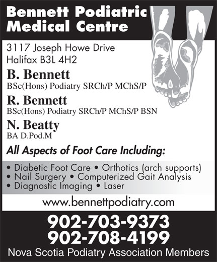 Bennett Podiatric Medical Centre (902-429-1416) - Display Ad - Diagnostic Imaging   Laser www.bennettpodiatry.com 902-703-9373 Nova Scotia Podiatry 902-708-4199 Association Members Nova Scotia Podiatry Association Members Bennett Podiatric Medical Centre 3117 Joseph Howe Drive Halifax B3L 4H2 B. Bennett BSc(Hons) Podiatry SRCh/P MChS/P R. Bennett BSc(Hons) Podiatry SRCh/P MChS/P BSN Diagnostic Imaging   Laser www.bennettpodiatry.com 902-703-9373 Nova Scotia Podiatry 902-708-4199 Association Members Nova Scotia Podiatry Association Members Bennett Podiatric Medical Centre 3117 Joseph Howe Drive Halifax B3L 4H2 B. Bennett BSc(Hons) Podiatry SRCh/P MChS/P R. Bennett BSc(Hons) Podiatry SRCh/P MChS/P BSN N. Beatty BA D.Pod.M All Aspects of Foot Care Including: Diabetic Foot Care   Orthotics (arch supports) Nail Surgery   Computerized Gait Analysis N. Beatty BA D.Pod.M All Aspects of Foot Care Including: Diabetic Foot Care   Orthotics (arch supports) Nail Surgery   Computerized Gait Analysis
