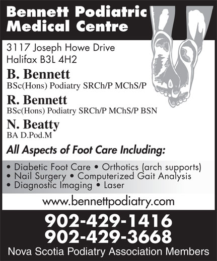 Bennett Podiatric Medical Centre (902-429-1416) - Display Ad - Bennett Podiatric Medical Centre 3117 Joseph Howe Drive Halifax B3L 4H2 B. Bennett BSc(Hons) Podiatry SRCh/P MChS/P R. Bennett BSc(Hons) Podiatry SRCh/P MChS/P BSN N. Beatty BA D.Pod.M All Aspects of Foot Care Including: Diabetic Foot Care   Orthotics (arch supports) Nail Surgery   Computerized Gait Analysis Diagnostic Imaging   Laser www.bennettpodiatry.com 902-429-1416 Nova Scotia Podiatry 902-429-3668 Association Members Nova Scotia Podiatry Association Members Bennett Podiatric Medical Centre 3117 Joseph Howe Drive Halifax B3L 4H2 B. Bennett BSc(Hons) Podiatry SRCh/P MChS/P R. Bennett BSc(Hons) Podiatry SRCh/P MChS/P BSN N. Beatty BA D.Pod.M All Aspects of Foot Care Including: Diabetic Foot Care   Orthotics (arch supports) Nail Surgery   Computerized Gait Analysis www.bennettpodiatry.com 902-429-1416 Nova Scotia Podiatry 902-429-3668 Association Members Nova Scotia Podiatry Association Members Diagnostic Imaging   Laser