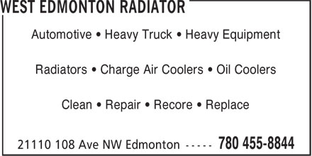 West Edmonton Radiator (780-455-8844) - Display Ad - Automotive • Heavy Truck • Heavy Equipment Radiators • Charge Air Coolers • Oil Coolers Clean • Repair • Recore • Replace Radiators • Charge Air Coolers • Oil Coolers Clean • Repair • Recore • Replace Automotive • Heavy Truck • Heavy Equipment