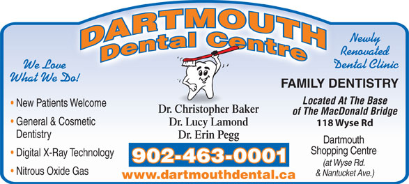 Dartmouth Dental Centre (902-463-0001) - Annonce illustrée======= - Nitrous Oxide Gas & Nantucket Ave.) www.dartmouthdental.ca Newly Dentistry Renovated Dental Clinic We Love What We Do! FAMILY DENTISTRY Located At The Base New Patients Welcome Dr. Christopher Baker of The MacDonald Bridge General & Cosmetic Dr. Lucy Lamond 118 Wyse Rd Dentistry Dr. Erin Pegg Dartmouth Shopping Centre Digital X-Ray Technology 902-463-0001 (at Wyse Rd. Nitrous Oxide Gas & Nantucket Ave.) www.dartmouthdental.ca Newly Renovated Dental Clinic We Love What We Do! FAMILY DENTISTRY Located At The Base New Patients Welcome Dr. Christopher Baker of The MacDonald Bridge General & Cosmetic Dr. Lucy Lamond 118 Wyse Rd Dr. Erin Pegg (at Wyse Rd. Digital X-Ray Technology Shopping Centre 902-463-0001 Dartmouth