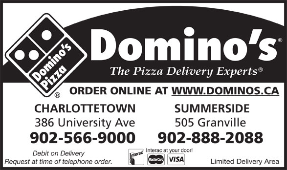 Domino's Pizza (902-566-9000) - Display Ad - ORDER ONLINE AT WWW.DOMINOS.CA CHARLOTTETOWN SUMMERSIDE 386 University Ave 505 Granville 902-566-9000 902-888-2088 Debit on Delivery Limited Delivery Area Request at time of telephone order.