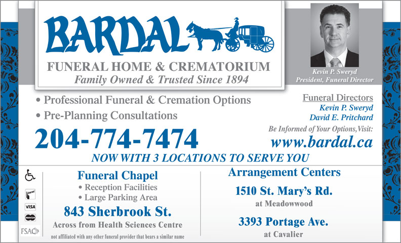 Bardal Funeral Home & Crematorium (204-774-7474) - Display Ad - Kevin P. Sweryd President, Funeral Director Family Owned & Trusted Since 1894 Funeral Directors Professional Funeral & Cremation Options Kevin P. Sweryd Pre-Planning Consultations David E. Pritchard Be Informed of Your Options,Visit: www.bardal.ca 204-774-7474 NOW WITH 3 LOCATIONS TO SERVE YOU Arrangement Centers Funeral Chapel Reception Facilities 1510 St. Mary s Rd. Large Parking Area at Meadowwood 843 Sherbrook St. 3393 Portage Ave. Across from Health Sciences Centre at Cavalier not affiliated with any other funeral provider that bears a similar name Kevin P. Sweryd President, Funeral Director Family Owned & Trusted Since 1894 Funeral Directors Professional Funeral & Cremation Options Kevin P. Sweryd Pre-Planning Consultations David E. Pritchard Be Informed of Your Options,Visit: www.bardal.ca 204-774-7474 NOW WITH 3 LOCATIONS TO SERVE YOU Arrangement Centers Funeral Chapel Reception Facilities 1510 St. Mary s Rd. Large Parking Area at Meadowwood 843 Sherbrook St. 3393 Portage Ave. Across from Health Sciences Centre at Cavalier not affiliated with any other funeral provider that bears a similar name