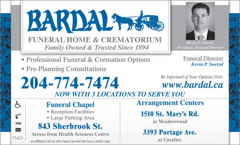 Bardal Funeral Home & Crematorium (204-774-7474) - Display Ad - President, Funeral Director Family Owned & Trusted Since 1894 Funeral Director Professional Funeral & Cremation Options Kevin P. Sweryd Pre-Planning Consultations Be Informed of Your Options,Visit: www.bardal.ca 204-774-7474 NOW WITH 3 LOCATIONS TO SERVE YOU Arrangement Centers Funeral Chapel Reception Facilities 1510 St. Mary s Rd. Large Parking Area at Meadowwood 843 Sherbrook St. 3393 Portage Ave. Across from Health Sciences Centre at Cavalier not affiliated with any other funeral provider that bears a similar name Kevin P. Sweryd Kevin P. Sweryd President, Funeral Director Family Owned & Trusted Since 1894 Funeral Director Professional Funeral & Cremation Options Kevin P. Sweryd Pre-Planning Consultations Be Informed of Your Options,Visit: www.bardal.ca 204-774-7474 NOW WITH 3 LOCATIONS TO SERVE YOU Arrangement Centers Funeral Chapel Reception Facilities 1510 St. Mary s Rd. Large Parking Area at Meadowwood 843 Sherbrook St. 3393 Portage Ave. Across from Health Sciences Centre at Cavalier not affiliated with any other funeral provider that bears a similar name