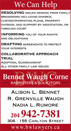 Bennet Waugh Corne (204-942-7381) - Annonce illustrée======= - and obligations DRAFTING www.bwlawyers.ca 306 - 155 Carlton Street agreements to protect your interests BWC COLLABORATIVE APPROACH TRIAL RESOLVING issues arising from family breakdown including divorce, custody/parenting plans, property division, and support by negotiation, or through court INFORMING you of your rights Adoption, Guardianship All other family law issues Bennet Waugh Corne BARRISTERS & SOLICITORS