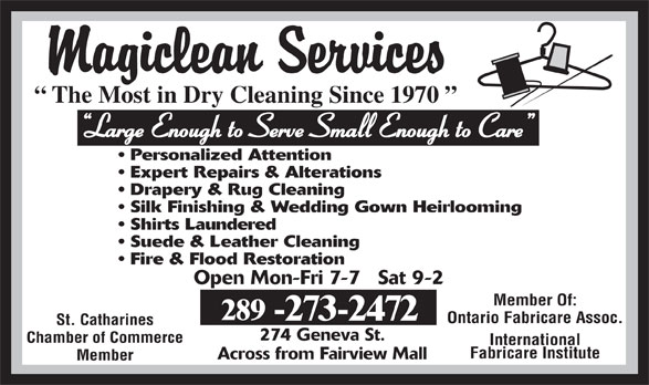 Magiclean Services Inc (905-937-7550) - Display Ad - The Most in Dry Cleaning Since 1970 Large Enough to Serve Small Enough to Care Personalized Attention Expert Repairs & Alterations Drapery & Rug Cleaning Silk Finishing & Wedding Gown Heirlooming Shirts Laundered Suede & Leather Cleaning Open Mon-Fri 7-7   Sat 9-2 Member Of: 289 -273-2472 Ontario Fabricare Assoc. St. Catharines 274 Geneva St. Chamber of Commerce International Fabricare Institute Across from Fairview Mall Member Fire & Flood Restoration