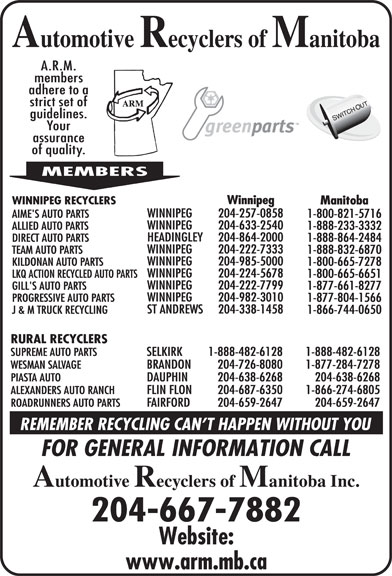 Automotive Recyclers of Manitoba Inc (204-667-7882) - Display Ad - 1-866-744-0650 RURAL RECYCLERS SUPREME AUTO PARTS SELKIRK 1-888-482-6128 1-888-482-6128 WESMAN SALVAGE BRANDON 204-726-8080 1-877-284-7278 PIASTA AUTO DAUPHIN 204-638-6268 204-638-6268 ALEXANDERS AUTO RANCH FLIN FLON 204-687-6350 1-866-274-6805 ROADRUNNERS AUTO PARTS FAIRFORD 204-659-2647 204-659-2647 204-667-7882 WINNIPEG 204-222-7333 TEAM AUTO PARTS 1-888-832-6870 WINNIPEG 204-985-5000 KILDONAN AUTO PARTS 1-800-665-7278 WINNIPEG 204-224-5678 LKQ ACTION RECYCLED AUTO PARTS 1-800-665-6651 WINNIPEG 204-222-7799 GILL'S AUTO PARTS 1-877-661-8277 1-888-864-2484 WINNIPEG 204-982-3010 PROGRESSIVE AUTO PARTS 1-877-804-1566 ST ANDREWS Winnipeg WINNIPEG RECYCLERS Manitoba WINNIPEG 204-257-0858 AIME'S AUTO PARTS 1-800-821-5716 WINNIPEG 204-633-2540 ALLIED AUTO PARTS 1-888-233-3332 HEADINGLEY 204-864-2000 DIRECT AUTO PARTS 204-338-1458 J & M TRUCK RECYCLING