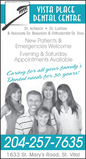 Vista Place Dental Centre (204-257-7635) - Display Ad - Dental Centre Dr. Acheson     Dr. Lushaw & Associate Dr. Beaudoin & Orthodontist Dr. Row New Patients & Emergencies Welcome Evening & Saturday Appointments Available Caring for all your family s Dental needs for 30 years! 204-257-7635 1633 St. Mary s Road, St. Vital Vista Place Vista Place Dental Centre Dr. Acheson     Dr. Lushaw & Associate Dr. Beaudoin & Orthodontist Dr. Row New Patients & Emergencies Welcome Evening & Saturday Appointments Available Caring for all your family s Dental needs for 30 years! 204-257-7635 1633 St. Mary s Road, St. Vital