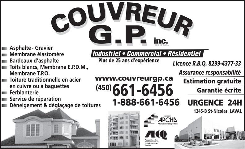 Couvreur GP Inc (450-661-6456) - Display Ad - Asphalte - Gravier Industriel   Commercial   Résidentiel Membrane élastomère Plus de 25 ans d'expérience Bardeaux d asphalte Licence R.B.Q. 8299-4377-33 Toits blancs, Membrane E.P.D.M., Assurance responsabilité Membrane T.P.O. www.couvreurgp.ca Toiture traditionnelle en acier Estimation gratuite en cuivre ou à baguettes (450) Garantie écrite Ferblanterie 661-6456 Service de réparation 1-888-661-6456 Déneigement & déglaçage de toitures 1245-B St-Nicolas, LAVAL Association des entrepreneurs en construction du Québec URGENCE  24H