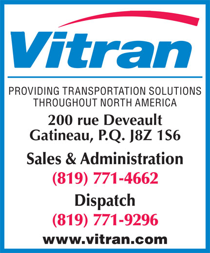 Vitran Express Canada (819-771-4662) - Annonce illustrée======= - PROVIDING TRANSPORTATION SOLUTIONS THROUGHOUT NORTH AMERICA 200 rue Deveault Gatineau, P.Q. J8Z 1S6 Sales & Administration (819) 771-4662 Dispatch (819) 771-9296 www.vitran.com