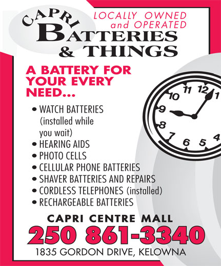 Capri Batteries & Things (250-861-3340) - Display Ad - LOCALLY  OWNED and OPERATED A BATTERY FORY FOR YOUR EVERY NEED... WATCH BATTERIES (installed while you wait) HEARING AIDS PHOTO CELLS CELLULAR PHONE BATTERIES SHAVER BATTERIES AND REPAIRS CORDLESS TELEPHONES (installed) RECHARGEABLE BATTERIES 250 861-3340 1835 GORDON DRIVE, KELOWNA CAPRI CENTRE MALL