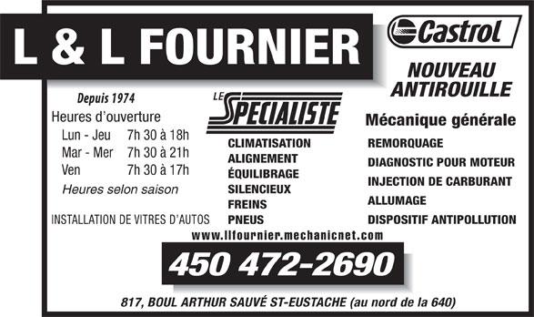 Garage L Et L Fournier (450-472-2690) - Annonce illustrée======= - L & L FOURNIER NOUVEAU ANTIROUILLE Heures d ouverture Mécanique générale Lun - Jeu 7h 30 à 18h REMORQUAGE CLIMATISATION Mar - Mer 7h 30 à 21h ALIGNEMENT DIAGNOSTIC POUR MOTEUR Ven 7h 30 à 17h ÉQUILIBRAGE INJECTION DE CARBURANT SILENCIEUX ALLUMAGE FREINS DISPOSITIF ANTIPOLLUTION INSTALLATION DE VITRES D AUTOS PNEUS www.llfournier.mechanicnet.com 450 472-2690 817, BOUL ARTHUR SAUVÉ ST-EUSTACHE (au nord de la 640) Heures selon saison