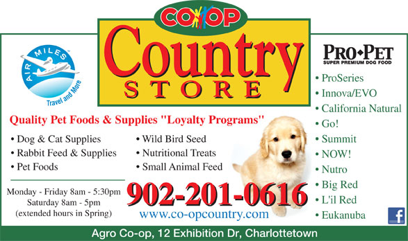 "Agro Co-Op Assoc Ltd (902-892-9141) - Annonce illustrée======= - ProSeries Innova/EVO California Natural Quality Pet Foods & Supplies ""Loyalty Programs"" Go! Dog & Cat Supplies Wild Bird Seed Summit Rabbit Feed & Supplies Nutritional Treats NOW! Pet Foods Small Animal Feed Nutro Big Red Monday - Friday 8am - 5:30pm L'il Red 902-201-0616 Saturday 8am - 5pm 902-201-0616 (extended hours in Spring) www.co-opcountry.com Eukanuba Agro Co-op, 12 Exhibition Dr, Charlottetown"