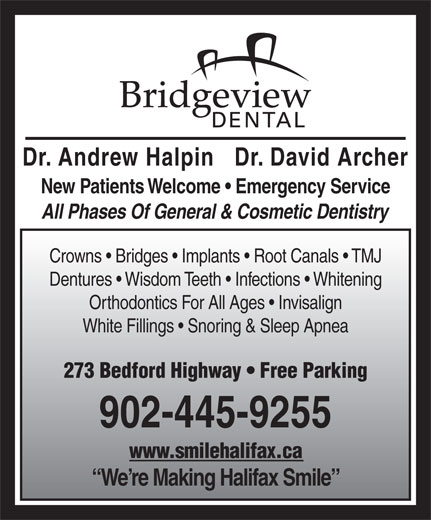 Bridgeview Dental (902-445-9255) - Display Ad - All Phases Of General & Cosmetic Dentistry Dentures   Wisdom Teeth   Infections   Whitening Orthodontics For All Ages   Invisalign White Fillings   Snoring & Sleep Apnea 273 Bedford Highway   Free Parking 902-445-9255 www.smilehalifax.ca We re Making Halifax Smile Crowns   Bridges   Implants   Root Canals   TMJ Dr. Andrew Halpin   Dr. David Archer New Patients Welcome   Emergency Service