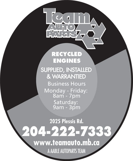 Team Autoparts Ltd (204-222-7333) - Display Ad - RECYCLED ENGINES SUPPLIED, INSTALLED & WARRANTIED Business Hours Monday - Friday: 8am - 7pm Saturday: 9am - 3pm 2025 Plessis Rd. 204-222-7333 www.teamauto.mb.ca A AABLE AUTOPARTS TEAM  RECYCLED ENGINES SUPPLIED, INSTALLED & WARRANTIED Business Hours Monday - Friday: 8am - 7pm Saturday: 9am - 3pm 2025 Plessis Rd. 204-222-7333 www.teamauto.mb.ca A AABLE AUTOPARTS TEAM