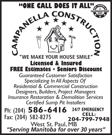 Campanella Construction (204-586-6416) - Annonce illustrée======= - ONE CALL DOES IT ALL CAMPANELLA CONSTRUCTION WE MAKE YOUR HOUSE SMILE Licensed & Insured FREE Estimates   Seniors Discount Guaranteed Customer Satisfaction Specializing In All Aspects Of Residential & Commercial Construction Designers, Builders, Project Managers Insurance Restoration & Demolition Services Certified Sump Pit Installers 24/7 EMERGENCY Ph: (204) 586-6416 CELL: Fax: (204) 582-8275 204-799-7948 West St. Paul, MB Serving Manitoba for over 30 years