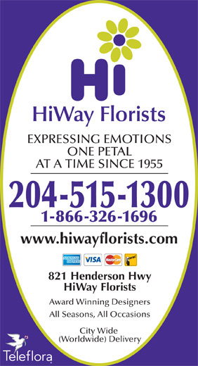 HiWay Florists (204-661-2357) - Display Ad - EXPRESSING EMOTIONS ONE PETAL AT A TIME SINCE 1955 204-515-1300 1-866-326-1696 www.hiwayflorists.com 821 Henderson Hwy HiWay Florists Award Winning Designers All Seasons, All Occasions City Wide (Worldwide) Delivery