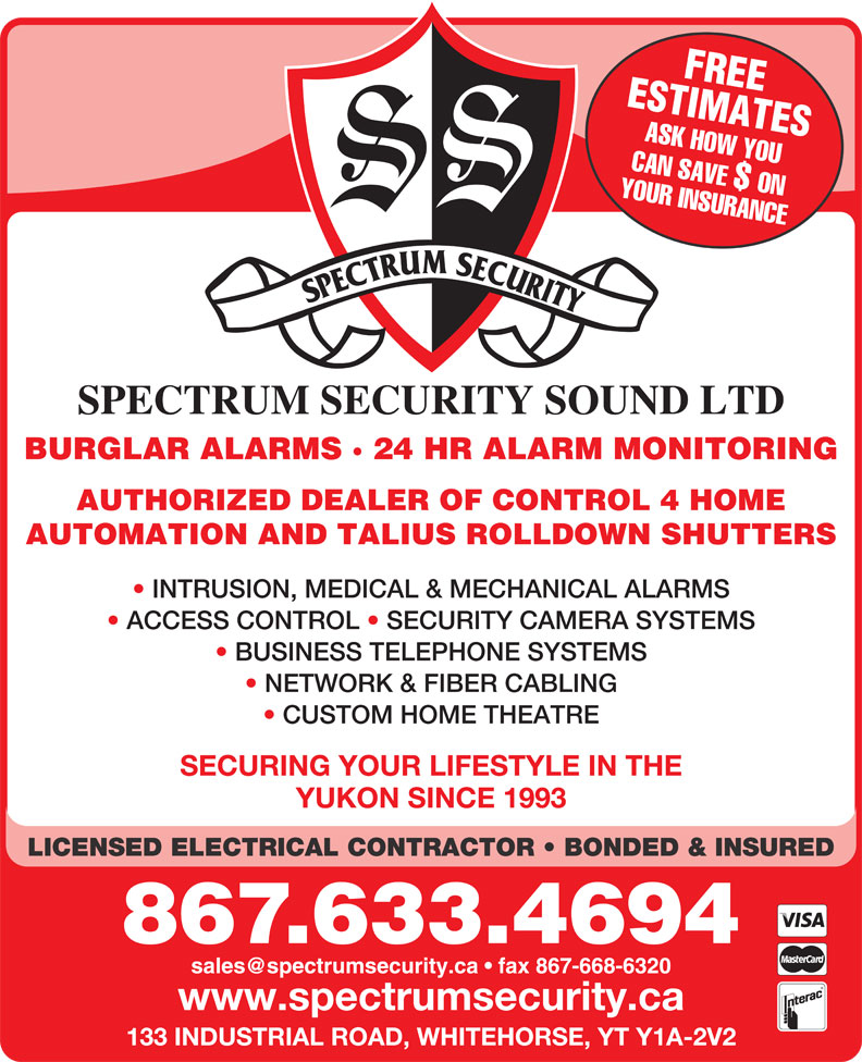 Spectrum Security Sound Ltd (867-633-4694) - Display Ad - ESTIMATESFREE ASK HOW YOU YOUR INSURANCECAN SAVE $ ON SPECTRUM SECURITY SOUND LTD BURGLAR ALARMS · 24 HR ALARM MONITORING AUTHORIZED DEALER OF CONTROL 4 HOME AUTOMATION AND TALIUS ROLLDOWN SHUTTERS INTRUSION, MEDICAL & MECHANICAL ALARMS ACCESS CONTROL   SECURITY CAMERA SYSTEMS BUSINESS TELEPHONE SYSTEMS NETWORK & FIBER CABLING CUSTOM HOME THEATRE SECURING YOUR LIFESTYLE IN THE YUKON SINCE 1993 LICENSED ELECTRICAL CONTRACTOR   BONDED & INSURED 867.633.4694 www.spectrumsecurity.ca 133 INDUSTRIAL ROAD, WHITEHORSE, YT Y1A-2V2