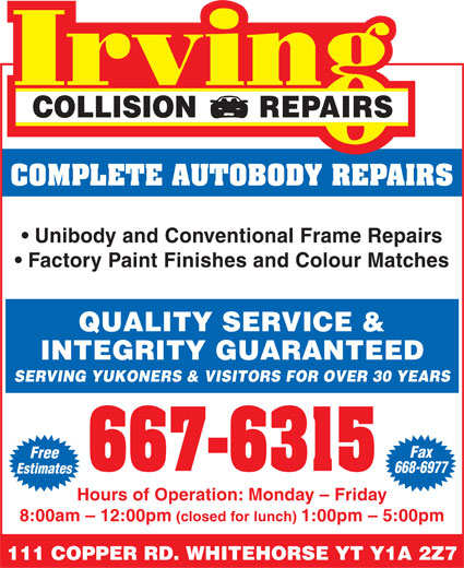 Irving Collision Repair (867-667-6315) - Annonce illustrée======= - COLLISION       REPAIRS COMPLETE AUTOBODY REPAIRS Unibody and Conventional Frame Repairs Factory Paint Finishes and Colour Matches QUALITY SERVICE & INTEGRITY GUARANTEED SERVING YUKONERS & VISITORS FOR OVER 30 YEARS Fax Free 668-6977 Estimates Hours of Operation: Monday - Friday 8:00am - 12:00pm (closed for lunch) 1:00pm - 5:00pm 111 COPPER RD. WHITEHORSE YT Y1A 2Z7