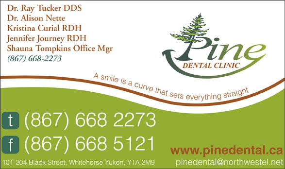 Pine Dental Clinic (867-668-2273) - Display Ad - Dr. Ray Tucker DDS Dr. Alison Nette Kristina Curial RDH Jennifer Journey RDH Shauna Tompkins Office Mgr (867) 668-2273 A smile is a curve that sets everything straight (867) 668 2273 (867) 668 5121 www.pinedental.ca 101-204 Black Street, Whitehorse Yukon, Y1A 2M9