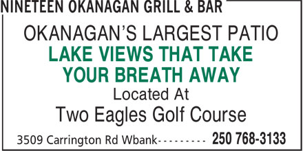 Nineteen Okanagan Grill & Bar (250-768-3133) - Annonce illustrée======= - OKANAGAN'S LARGEST PATIO LAKE VIEWS THAT TAKE YOUR BREATH AWAY Located At Two Eagles Golf Course