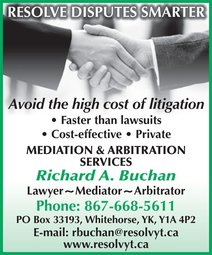 Buchan Richard A (867-668-5611) - Annonce illustrée======= - RESOLVE DISPUTES SMARTER Avoid the high cost of litigation Faster than lawsuits Cost-effective   Private MEDIATION & ARBITRATION SERVICES Richard A. Buchan Lawyer Mediator Arbitrator Phone: 867-668-5611 PO Box 33193, Whitehorse, YK, Y1A 4P2 www.resolvyt.ca