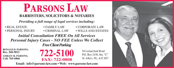 Parsons Law (709-722-5100) - Display Ad - PARSONS LAW BARRISTERS, SOLICITORS & NOTARIES Providing a full range of legal services including: REAL ESTATE FAMILY LAW CORPORATE LAW PERSONAL INJURY CRIMINAL LAW WILLS AND ESTATES Initial Consultation FREE On All Services Personal Injury Cases - NO FEE Unless We Collect Free Client Parking RONALD D. PARSONS, 94 Lemarchant Road Res. 368-9013 P.O. Box 2430, Stn.  C 722-5100 ASHLEY R. PARSONS, St. John's, NL, A1C 6E7 Cell. 765-6866 FAX: 722-0808 Email:  info@parsons-law.com   Web:  www.parsons-law.com