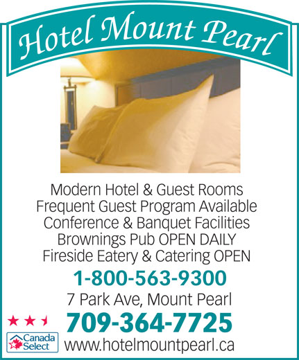 Hotel Mount Pearl (709-364-7725) - Annonce illustrée======= - Modern Hotel & Guest Rooms Frequent Guest Program Available Conference & Banquet Facilities Brownings Pub OPEN DAILY Fireside Eatery & Catering OPEN 1-800-563-9300 7 Park Ave, Mount Pearl 709-364-7725 www.hotelmountpearl.ca