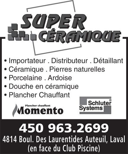 Super Céramique (450-963-2699) - Annonce illustrée======= - Importateur . Distributeur . Détaillant Céramique . Pierres naturelles Porcelaine . Ardoise Douche en céramique Plancher Chauffant 450 963.2699 4814 Boul. Des Laurentides Auteuil, Laval (en face du Club Piscine)