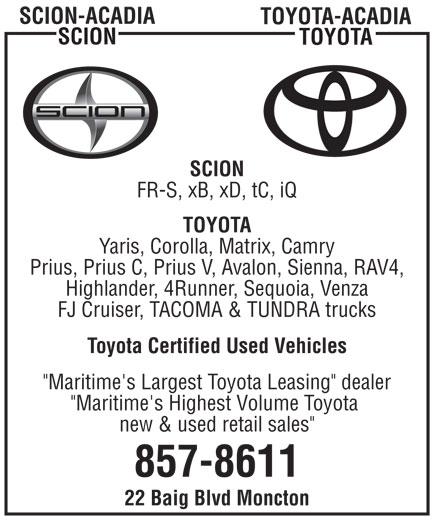 "Acadia Toyota (506-857-8611) - Display Ad - SCION-ACADIA TOYOTA-ACADIA SCION TOYOTA SCION FR-S, xB, xD, tC, iQ TOYOTA Yaris, Corolla, Matrix, Camry Prius, Prius C, Prius V, Avalon, Sienna, RAV4, Highlander, 4Runner, Sequoia, Venza FJ Cruiser, TACOMA & TUNDRA trucks Toyota Certified Used Vehicles ""Maritime's Largest Toyota Leasing"" dealer ""Maritime's Highest Volume Toyota new & used retail sales"" 857-8611 22 Baig Blvd Moncton SCION-ACADIA TOYOTA-ACADIA SCION TOYOTA SCION FR-S, xB, xD, tC, iQ TOYOTA Yaris, Corolla, Matrix, Camry Prius, Prius C, Prius V, Avalon, Sienna, RAV4, Highlander, 4Runner, Sequoia, Venza FJ Cruiser, TACOMA & TUNDRA trucks Toyota Certified Used Vehicles ""Maritime's Largest Toyota Leasing"" dealer ""Maritime's Highest Volume Toyota new & used retail sales"" 857-8611 22 Baig Blvd Moncton"