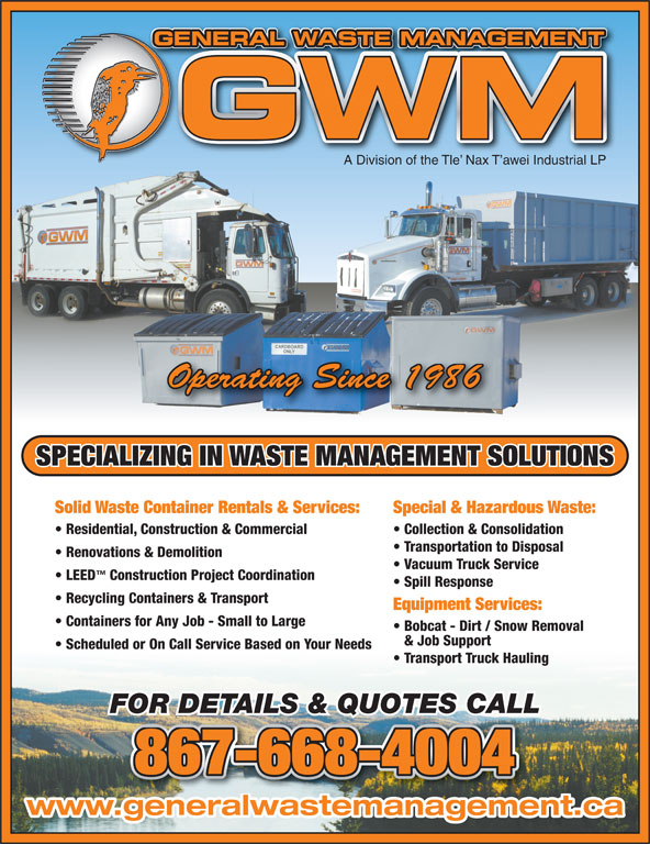 General Waste Management (867-668-4004) - Display Ad - GENERAL WASTE MANAGEMENTGE TNAGEMENMATWASAL RNEE A Division of the Tle  Nax T awei Industrial LP Operating Since 1986 SPECIALIZING IN WASTE MANAGEMENT SOLUTIONS Solid Waste Container Rentals & Services: Special & Hazardous Waste: Residential, Construction & Commercial Collection & Consolidation Transportation to Disposal Renovations & Demolition Vacuum Truck Service LEED Construction Project Coordination Spill Response Recycling Containers & Transport Equipment Services: Containers for Any Job - Small to Large & Job Support Scheduled or On Call Service Based on Your Needs Transport Truck Hauling FOR DETAILS & QUOTES CALL 867-668-4004 www.generalwastemanagement.ca Bobcat - Dirt / Snow Removal
