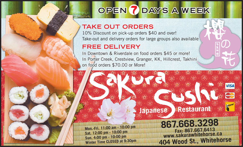 Sakura Sushi Japanese Restaurant (867-668-3298) - Display Ad - OPEN DAYS A WEEK TAKE OUT ORDERS 10% Discount on pick-up orders $40 and over! Take-out and delivery orders for large groups also availableble FREE DELIVERY In Downtown & Riverdale on food orders $45 or more! In Porter Creek, Crestview, Granger, KK, Hillcrest, Takhini on food orders $70.00 or More! Japanese     Restaurant 867.668.3298 Mon.-Fri. 11:00 am - 10:00 pm 7.6413www.sakurawhitehorse.ca Sat. 12:00 pm - 10:00 pm Sun. 4:00 pm - 10:00 pm Winter Time CLOSED at 9:30pm404 Wood St., Whitehorse Fax: 867.66