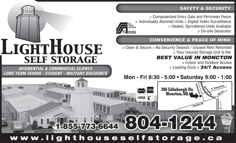 LightHouse Self Storage (506-855-9500) - Display Ad - SAFETY & SECURITY > Computerized Entry Gate and Perimeter Fence > Individually Alarmed Units > Digital Video Surveillance > Heated, Sprinklered Units Available > On-site Generator CONVENIENCE & PEACE OF MIND > Clean & Secure > No Security Deposit / Unused Rent Refunded > Your Insured Storage Unit is the BEST VALUE IN MONCTON > Indoor and Outdoor Access > Loading Dock > 24/7 Access RESIDENTIAL & COMMERCIAL CLIENTSRESIDENTIAL & COMMERCIAL CLIENTS LONG TERM SENIOR - STUDENT - MILITARY DISCOUNTSLONG TERM SENIOR - STUDENT - MILITARY DISCOUNTS Mon - Fri 8:30 - 5:00   Saturday 9:00 - 1:00 266 Edinburgh Dr. Moncton, NB. 1-855-773-6644 804-1244 www.lighthouseselfstorage.caselfstorage ca