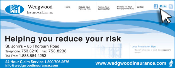 Wedgwood Insurance (709-753-3210) - Display Ad - Helping you reduce your risk St. John s - 85 Thorburn Road Telephone: 753.3210 Fax: 753.8238 Toll Free: 1.888.884.4253 24-Hour Claim Service 1.800.706.2676 www.wedgwoodinsurance.com