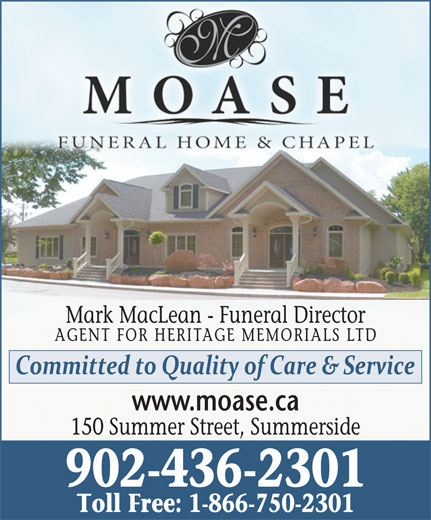 Moase Funeral Home (902-436-2301) - Annonce illustrée======= - Mark MacLean - Funeral Director AGENT FOR HERITAGE MEMORIALS LTD www.moase.ca 902-436-2301 Toll Free: 1-866-750-2301 150 Summer Street, Summerside