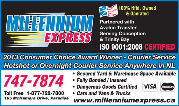 Millennium Express (709-747-7874) - Annonce illustrée======= - 100% Nfld. Owned & Operated Partnered with Avalon Transfer Serving Conception & Trinity Bay ISO 9001:2008 CERTIFIED 2013 Consumer Choice Award Winner - Courier Service Hotshot or Overnight Courier Service Anywhere in NL Secured Yard & Warehouse Space Available Fully Bonded / Insured Dangerous Goods Certified Toll Free  1-877-722-7800 Cars and Vans & Trucks 165 McNamara Drive, Paradise www.millenniumexpress.ca
