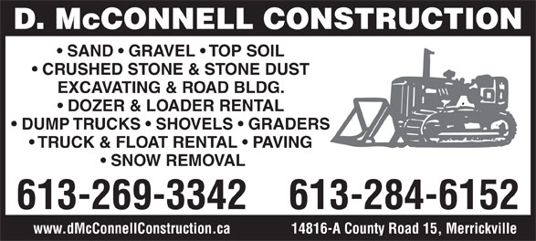 McConnell D Construction (613-269-3342) - Annonce illustrée======= - D. McCONNELL CONSTRUCTION SAND   GRAVEL   TOP SOIL CRUSHED STONE & STONE DUST EXCAVATING & ROAD BLDG. DOZER & LOADER RENTAL DUMP TRUCKS   SHOVELS   GRADERS TRUCK & FLOAT RENTAL   PAVING SNOW REMOVAL 613-269-3342 613-284-6152 14816-A County Road 15, Merrickvillewww.dMcConnellConstruction.ca D. McCONNELL CONSTRUCTION SAND   GRAVEL   TOP SOIL CRUSHED STONE & STONE DUST EXCAVATING & ROAD BLDG. DOZER & LOADER RENTAL DUMP TRUCKS   SHOVELS   GRADERS TRUCK & FLOAT RENTAL   PAVING SNOW REMOVAL 613-269-3342 14816-A County Road 15, Merrickvillewww.dMcConnellConstruction.ca 613-284-6152