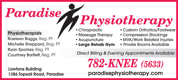 Paradise Physiotherapy Ltd (709-782-5633) - Display Ad - Private Rooms Available Ryan Sparkes, Reg. PT Direct Billing & Evening Appointments Available Courtney Bartlett, Reg. PT Lawtons Building paradisephysiotherapy.com 1386 Topsail Road, Paradise Custom Orthotics/Footwear Physiotherapists Massage Therapy Compression Stockings Raeleen Baggs, Reg. PT Acupuncture MVA/Work Related Injuries Michelle Sheppard, Reg. PT Large Rehab Gym Chiropractic